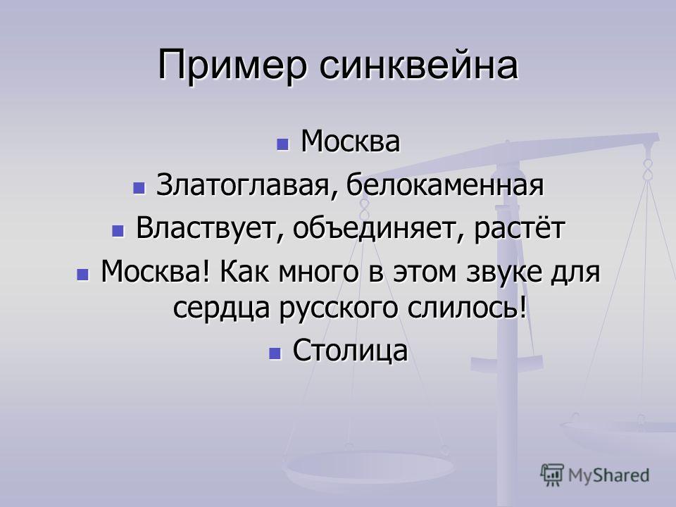 Пример синквейна Москва Москва Златоглавая, белокаменная Златоглавая, белокаменная Властвует, объединяет, растёт Властвует, объединяет, растёт Москва! Как много в этом звуке для сердца русского слилось! Москва! Как много в этом звуке для сердца русск