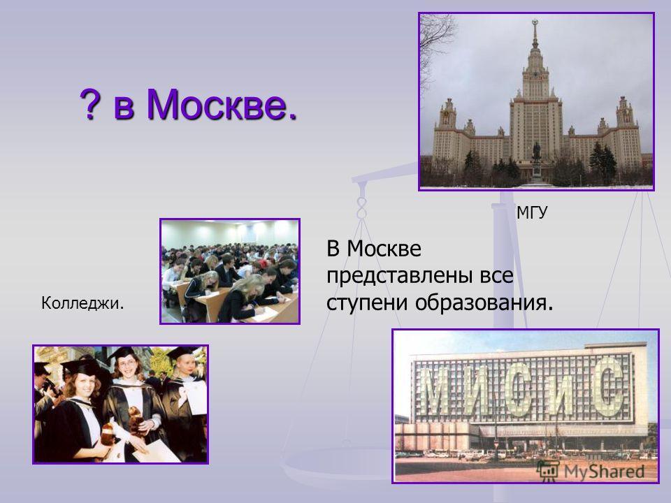 ? в Москве. В Москве представлены все ступени образования. МГУ Колледжи.