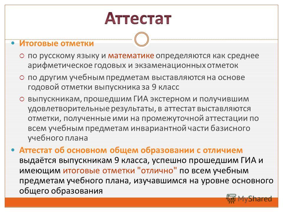 Итоговые отметки по русскому языку и математике определяются как среднее арифметическое годовых и экзаменационных отметок по другим учебным предметам выставляются на основе годовой отметки выпускника за 9 класс выпускникам, прошедшим ГИА экстерном и