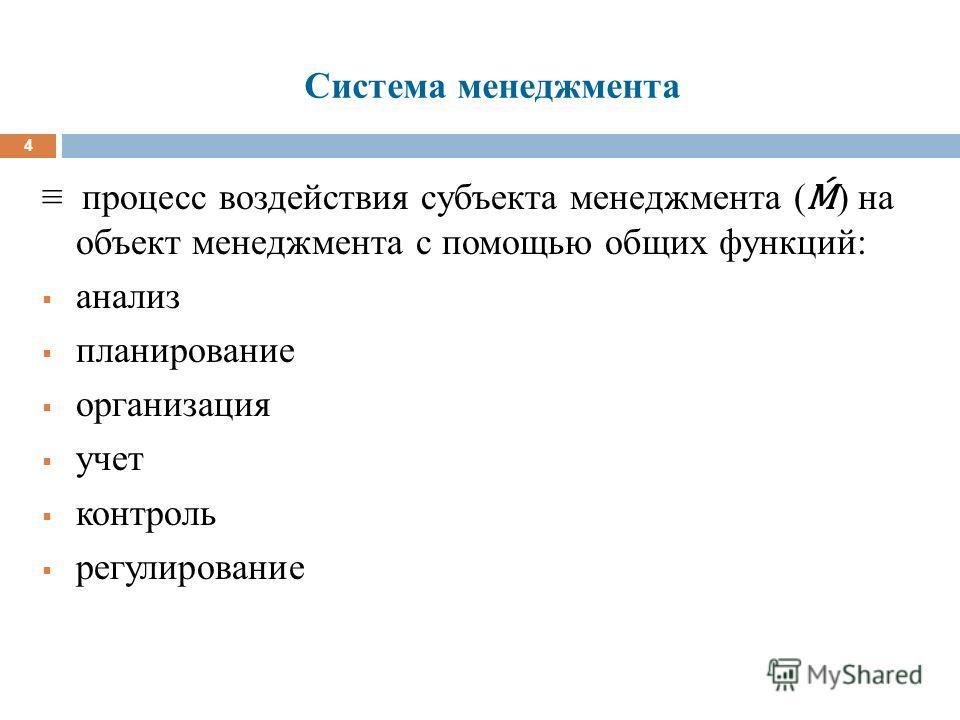 Система менеджмента 4 процесс воздействия субъекта менеджмента ( ) на объект менеджмента с помощью общих функций: анализ планирование организация учет контроль регулирование