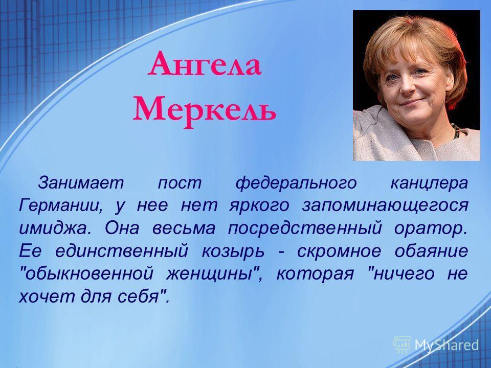 Ангела Меркель Занимает пост федерального канцлера Германии, у нее нет яркого запоминающегося имиджа. Она весьма посредственный оратор. Ее единственный козырь - скромное обаяние обыкновенной женщины, которая ничего не хочет для себя.