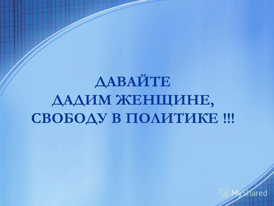 ДАВАЙТЕ ДАДИМ ЖЕНЩИНЕ, СВОБОДУ В ПОЛИТИКЕ !!!