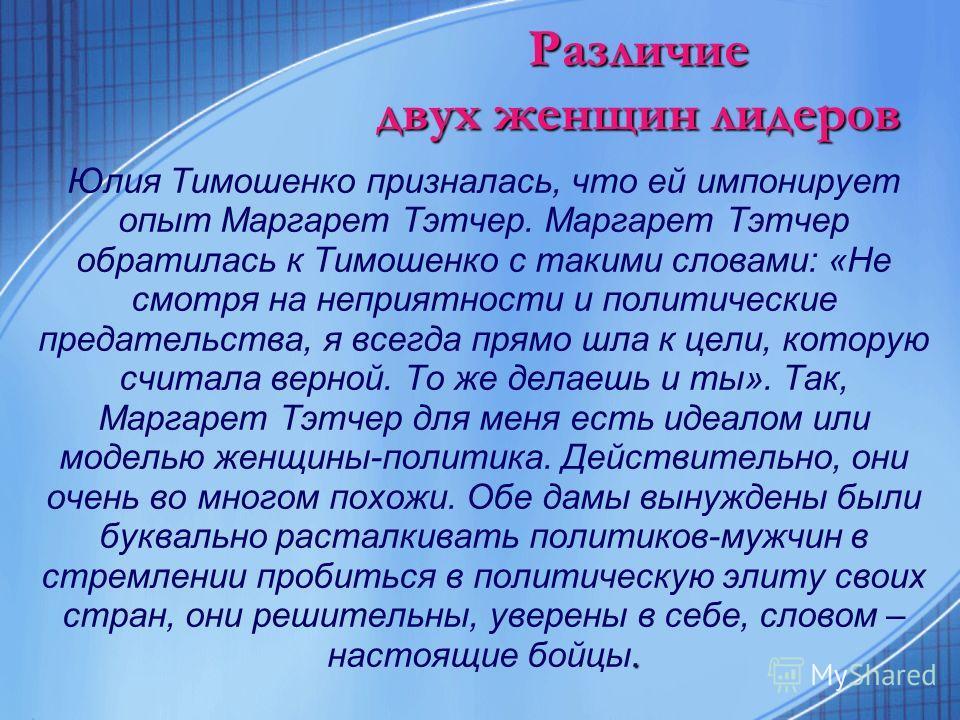 Различие двух женщин лидеров Юлия Тимошенко призналась, что ей импонирует опыт Маргарет Тэтчер. Маргарет Тэтчер обратилась к Тимошенко с такими словами: «Не смотря на неприятности и политические предательства, я всегда прямо шла к цели, которую счита