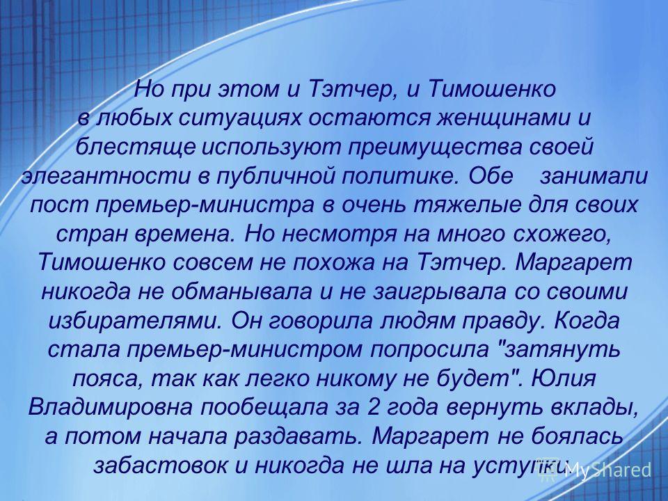 Но при этом и Тэтчер, и Тимошенко в любых ситуациях остаются женщинами и блестяще используют преимущества своей элегантности в публичной политике. Обе занимали пост премьер-министра в очень тяжелые для своих стран времена. Но несмотря на много схожег