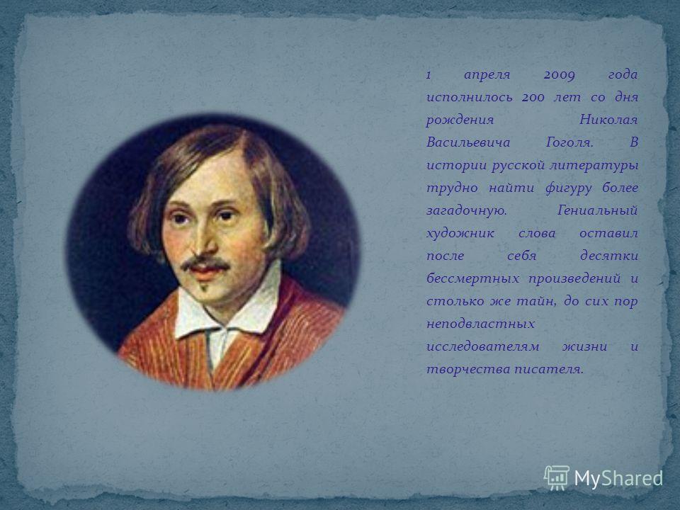 1 апреля 2009 года исполнилось 200 лет со дня рождения Николая Васильевича Гоголя. В истории русской литературы трудно найти фигуру более загадочную. Гениальный художник слова оставил после себя десятки бессмертных произведений и столько же тайн, до
