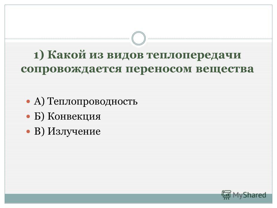 1) Какой из видов теплопередачи сопровождается переносом вещества А) Теплопроводность Б) Конвекция В) Излучение