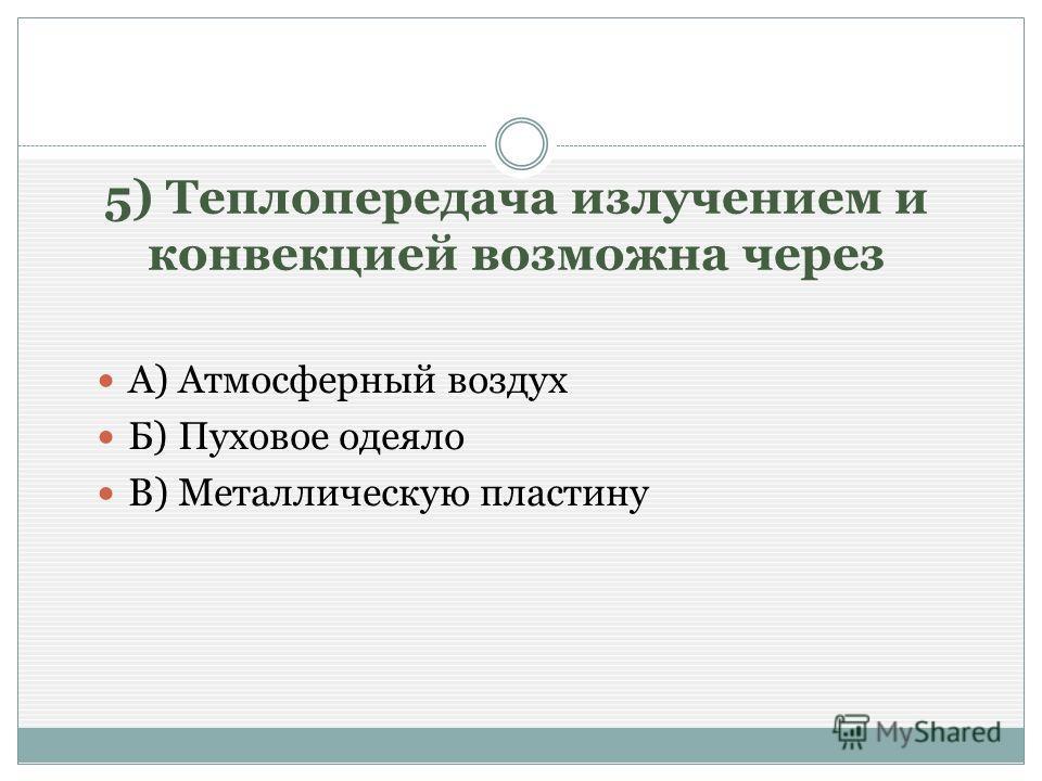 5) Теплопередача излучением и конвекцией возможна через А) Атмосферный воздух Б) Пуховое одеяло В) Металлическую пластину