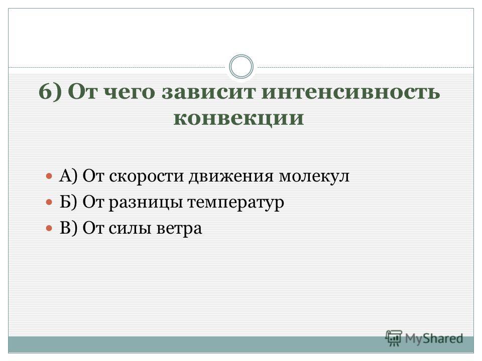 6) От чего зависит интенсивность конвекции А) От скорости движения молекул Б) От разницы температур В) От силы ветра