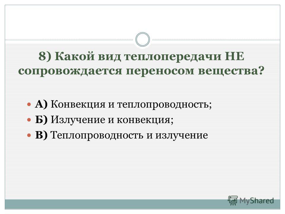 8) Какой вид теплопередачи НЕ сопровождается переносом вещества? А) Конвекция и теплопроводность; Б) Излучение и конвекция; В) Теплопроводность и излучение