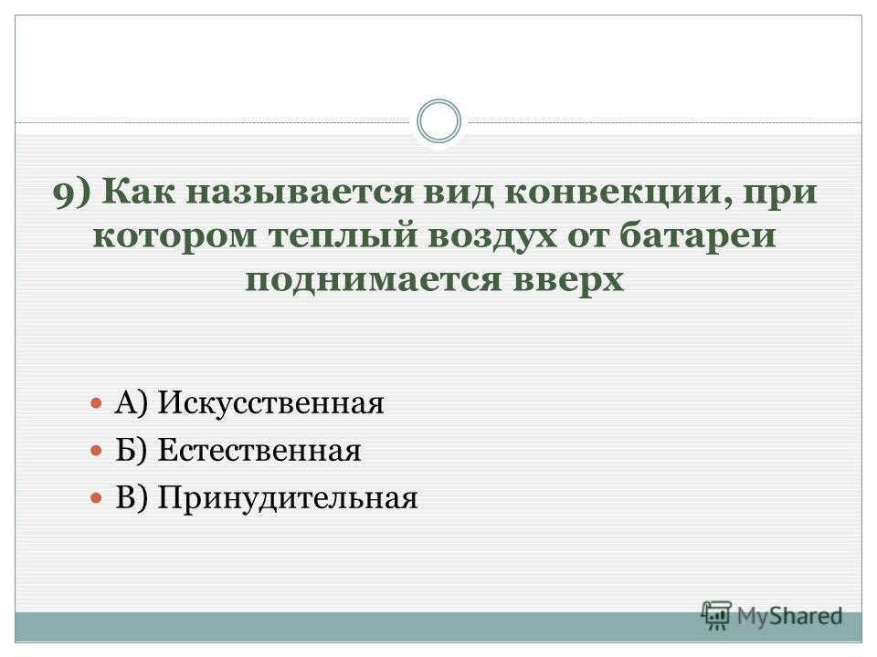9) Как называется вид конвекции, при котором теплый воздух от батареи поднимается вверх А) Искусственная Б) Естественная В) Принудительная
