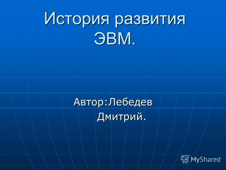 История развития ЭВМ. Автор:Лебедев Дмитрий. Дмитрий.