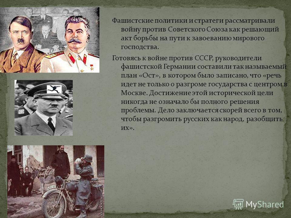 Фашистские политики и стратеги рассматривали войну против Советского Союза как решающий акт борьбы на пути к завоеванию мирового господства. Готовясь к войне против СССР, руководители фашистской Германии составили так называемый план «Ост», в котором
