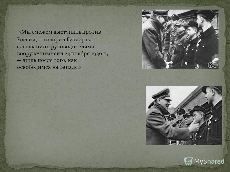 «Мы сможем выступить против России, -- говорил Гитлер на совещании с руководителями вооруженных сил 23 ноября 1939 г., -- лишь после того, как освободимся на Западе»
