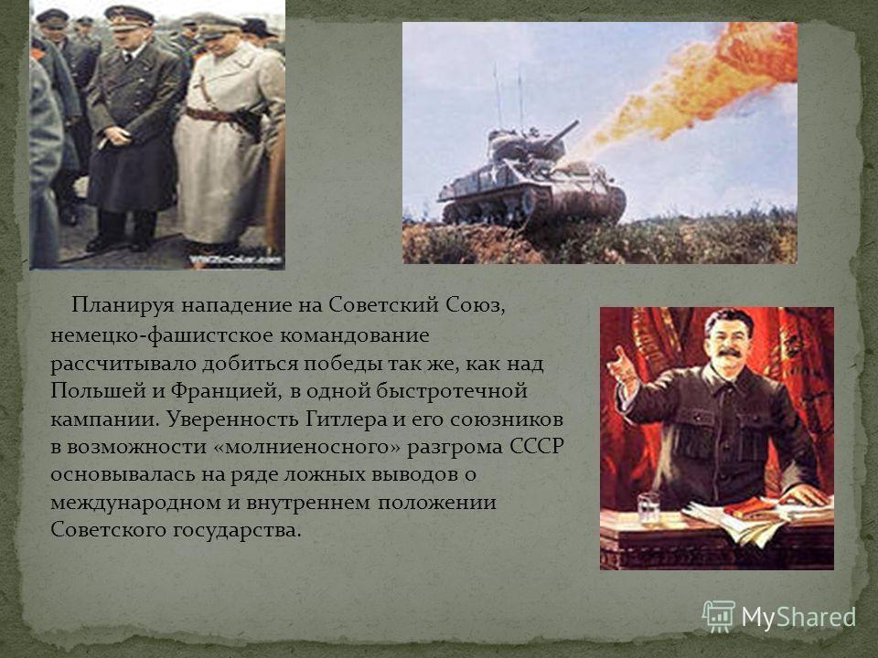 Планируя нападение на Советский Союз, немецко-фашистское командование рассчитывало добиться победы так же, как над Польшей и Францией, в одной быстротечной кампании. Уверенность Гитлера и его союзников в возможности «молниеносного» разгрома СССР осно