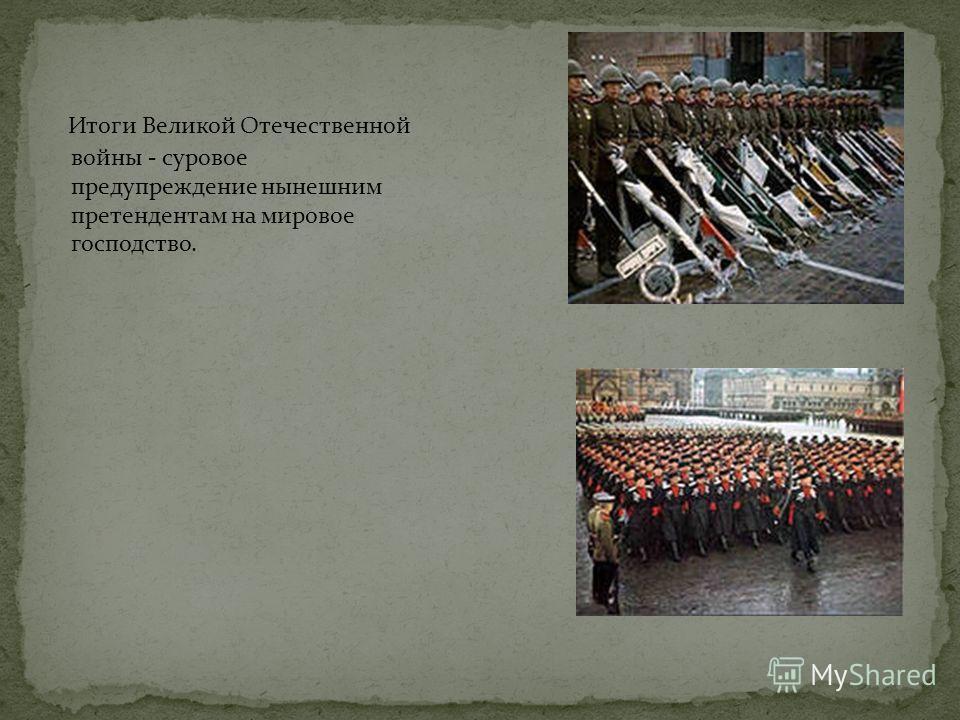 Итоги Великой Отечественной войны - суровое предупреждение нынешним претендентам на мировое господство.