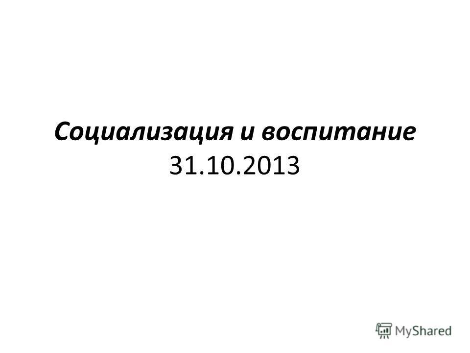 Социализация и воспитание 31.10.2013
