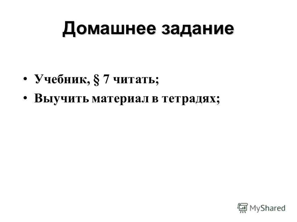 Домашнее задание Учебник, § 7 читать; Выучить материал в тетрадях;