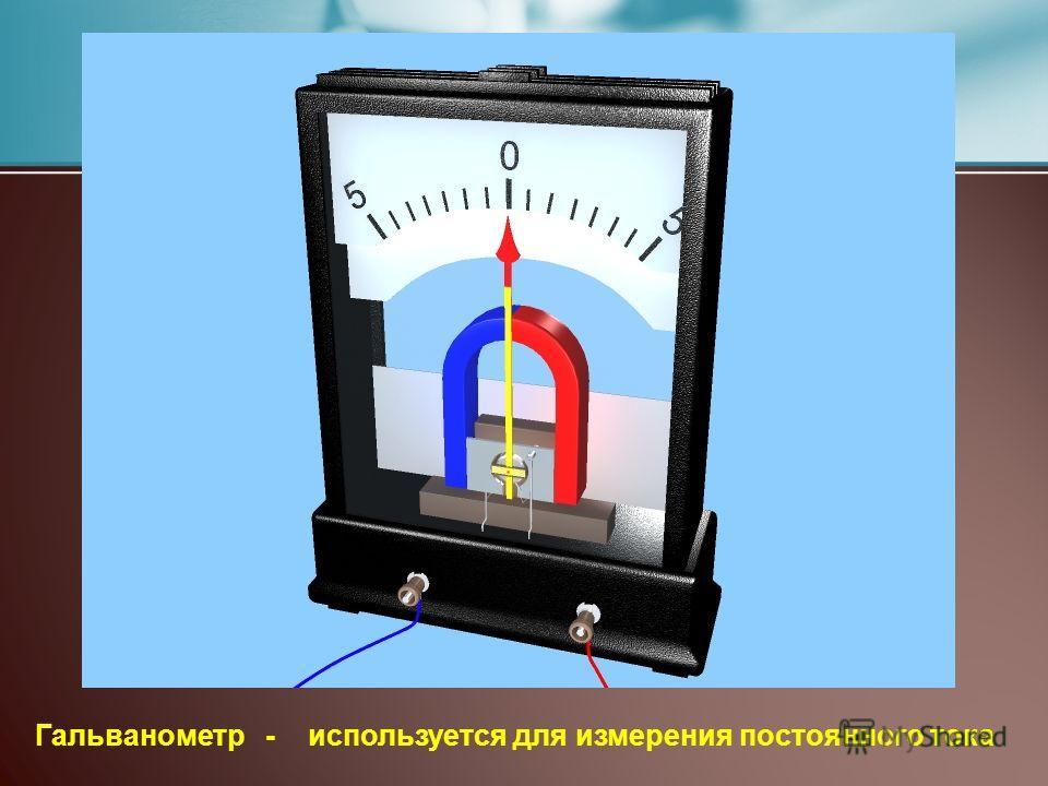 Гальванометр - используется для измерения постоянного тока