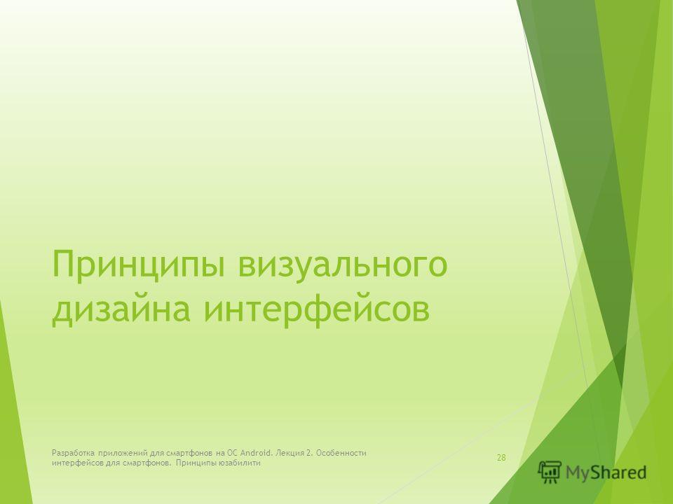 Принципы визуального дизайна интерфейсов Разработка приложений для смартфонов на ОС Android. Лекция 2. Особенности интерфейсов для смартфонов. Принципы юзабилити 28