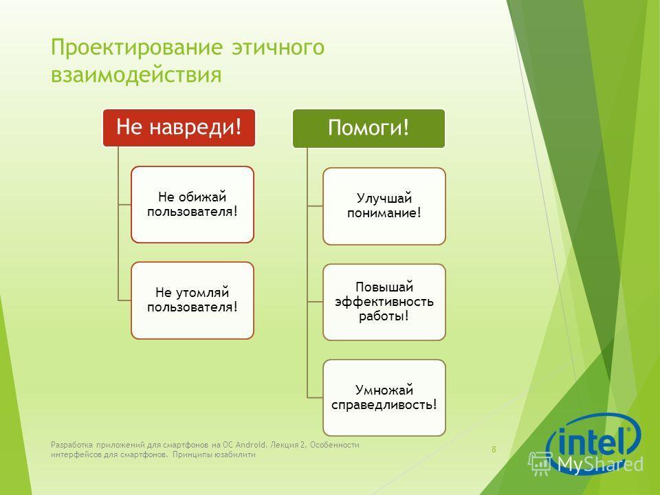 Проектирование этичного взаимодействия Не навреди! Не обижай пользователя! Не утомляй пользователя! Помоги! Улучшай понимание! Повышай эффективность работы! Умножай справедливость! Разработка приложений для смартфонов на ОС Android. Лекция 2. Особенн
