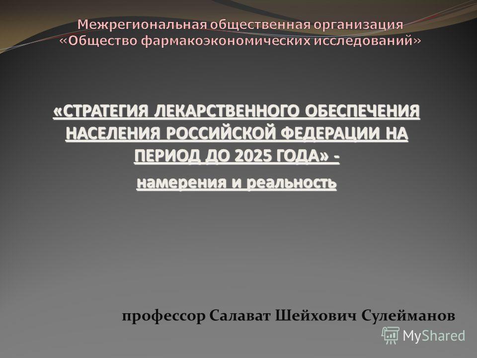 «СТРАТЕГИЯ ЛЕКАРСТВЕННОГО ОБЕСПЕЧЕНИЯ НАСЕЛЕНИЯ РОССИЙСКОЙ ФЕДЕРАЦИИ НА ПЕРИОД ДО 2025 ГОДА» - намерения и реальность профессор Салават Шейхович Сулейманов