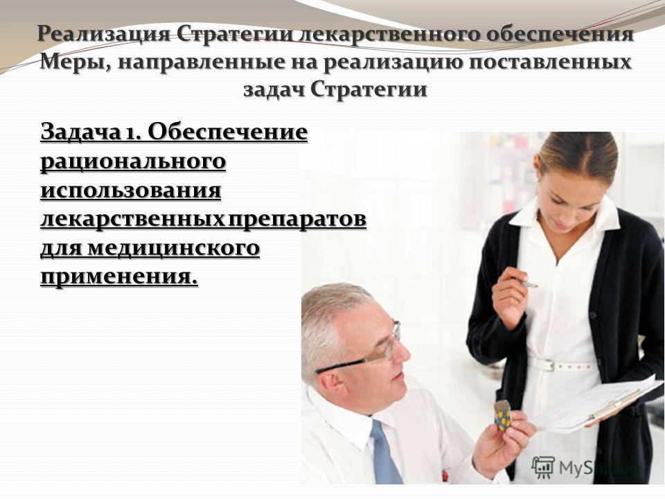 Реализация Стратегии лекарственного обеспечения Меры, направленные на реализацию поставленных задач Стратегии Задача 1. Обеспечение рационального использования лекарственных препаратов для медицинского применения.