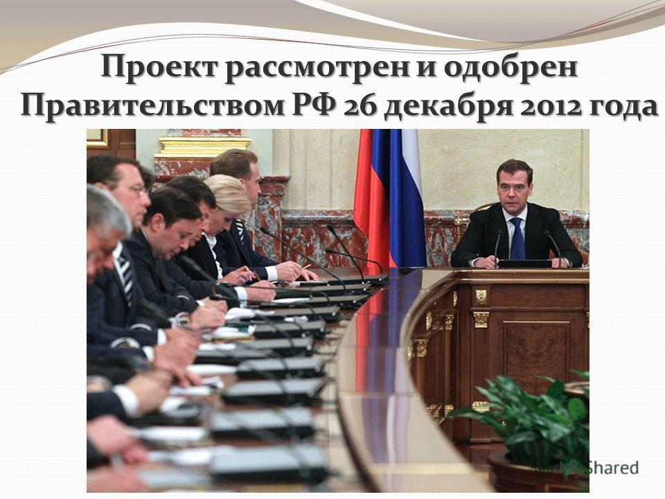 Проект рассмотрен и одобрен Правительством РФ 26 декабря 2012 года