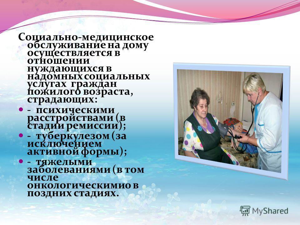 Социально-медицинское обслуживание на дому осуществляется в отношении нуждающихся в надомных социальных услугах граждан пожилого возраста, страдающих: - психическими расстройствами (в стадии ремиссии); - туберкулезом (за исключением активной формы);