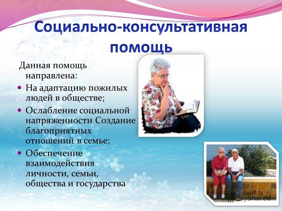 Данная помощь направлена: На адаптацию пожилых людей в обществе; Ослабление социальной напряженности Создание благоприятных отношений в семье; Обеспечение взаимодействия личности, семьи, общества и государства