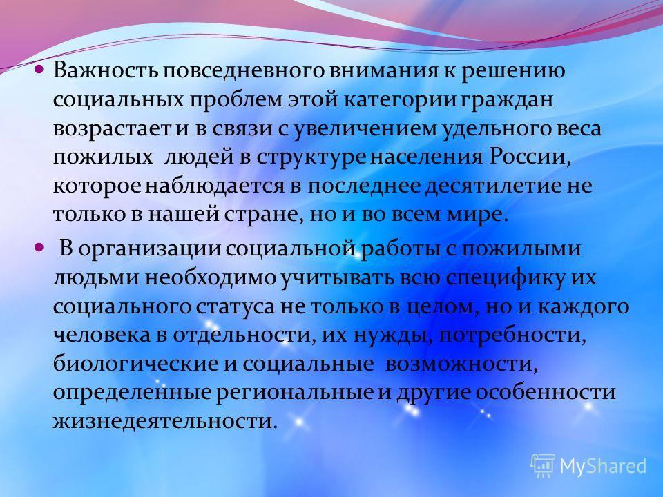 Важность повседневного внимания к решению социальных проблем этой категории граждан возрастает и в связи с увеличением удельного веса пожилых людей в структуре населения России, которое наблюдается в последнее десятилетие не только в нашей стране, но