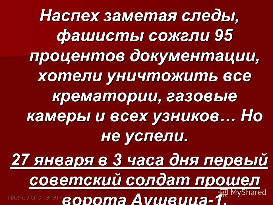 Наспех заметая следы, фашисты сожгли 95 процентов документации, хотели уничтожить все крематории, газовые камеры и всех узников… Но не успели. 27 января в 3 часа дня первый советский солдат прошел ворота Аушвица-1. ГБОУ СО СПО «ЭПЭТ»