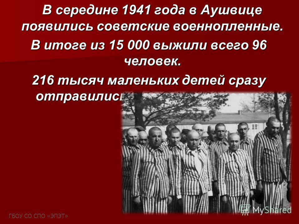 В середине 1941 года в Аушвице появились советские военнопленные. В середине 1941 года в Аушвице появились советские военнопленные. В итоге из 15 000 выжили всего 96 человек. В итоге из 15 000 выжили всего 96 человек. 216 тысяч маленьких детей сразу