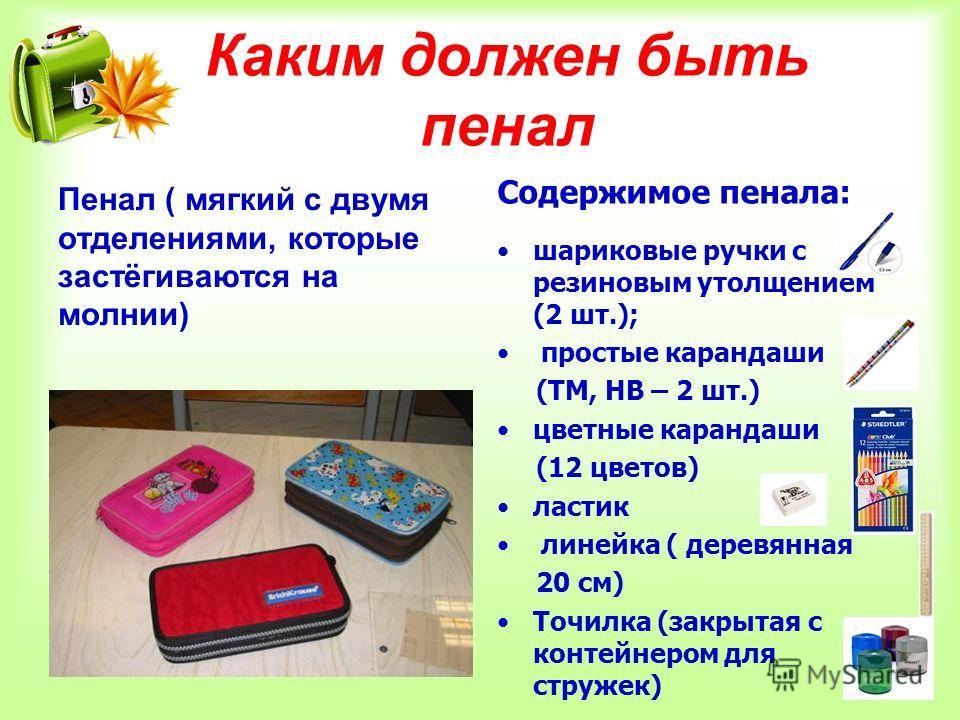 Каким должен быть пенал шариковые ручки с резиновым утолщением (2 шт.); простые карандаши (ТМ, НВ – 2 шт.) цветные карандаши (12 цветов) ластик линейка ( деревянная 20 см) Точилка (закрытая с контейнером для стружек) Пенал ( мягкий с двумя отделениям