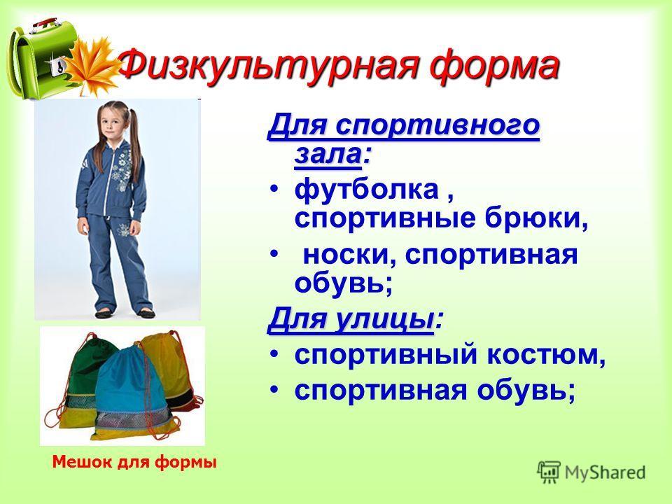 Физкультурная форма Для спортивного зала: футболка, спортивные брюки, носки, спортивная обувь; Для улицы Для улицы: спортивный костюм, спортивная обувь; Мешок для формы