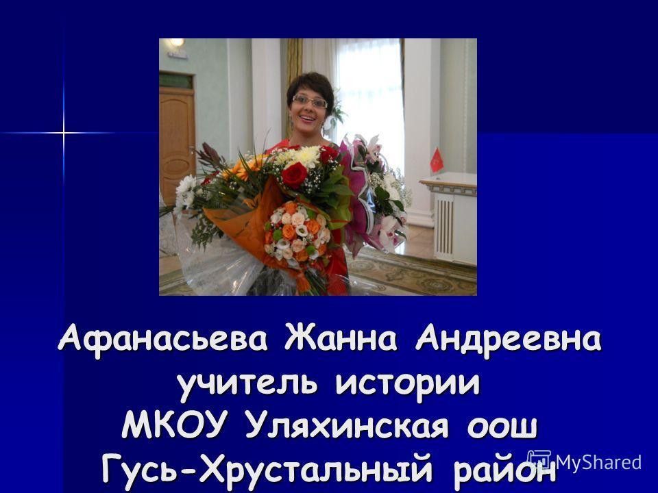 Афанасьева Жанна Андреевна учитель истории МКОУ Уляхинская оош Гусь-Хрустальный район