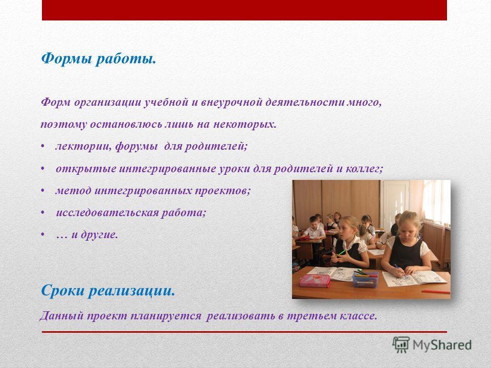 Формы работы. Форм организации учебной и внеурочной деятельности много, поэтому остановлюсь лишь на некоторых. лектории, форумы для родителей; открытые интегрированные уроки для родителей и коллег; метод интегрированных проектов; исследовательская ра