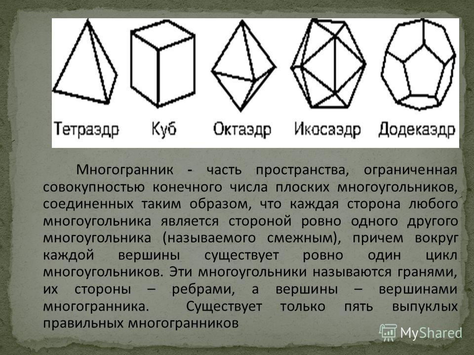 Многогранник - часть пространства, ограниченная совокупностью конечного числа плоских многоугольников, соединенных таким образом, что каждая сторона любого многоугольника является стороной ровно одного другого многоугольника (называемого смежным), пр
