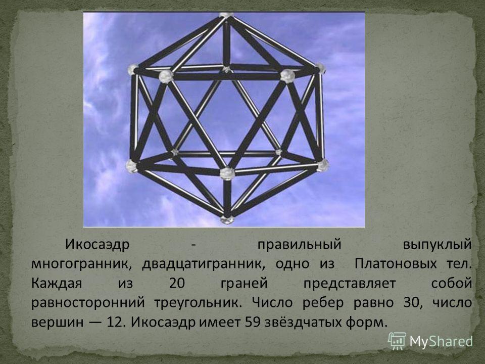 Икосаэдр - правильный выпуклый многогранник, двадцатигранник, одно из Платоновых тел. Каждая из 20 граней представляет собой равносторонний треугольник. Число ребер равно 30, число вершин 12. Икосаэдр имеет 59 звёздчатых форм.