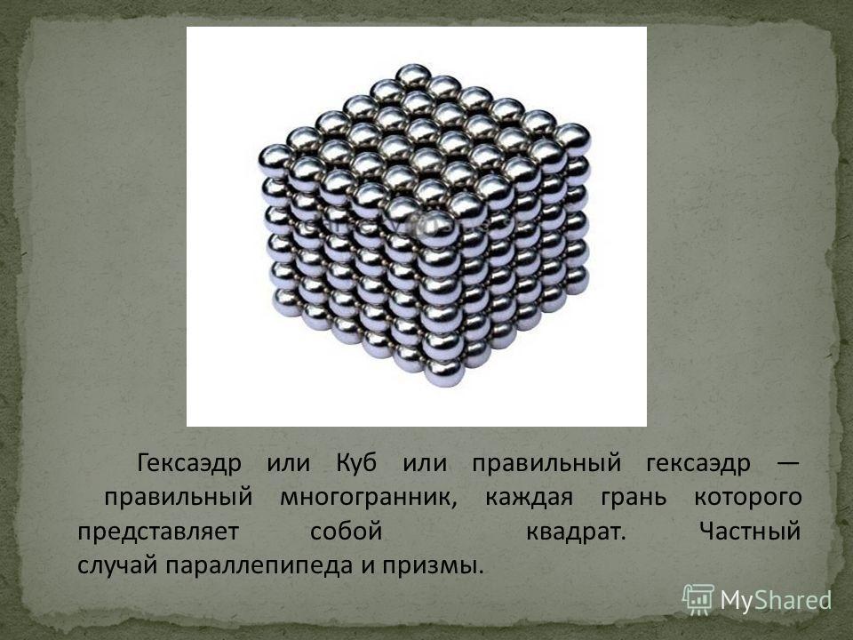 Гексаэдр или Куб или правильный гексаэдр правильный многогранник, каждая грань которого представляет собой квадрат. Частный случай параллепипеда и призмы.