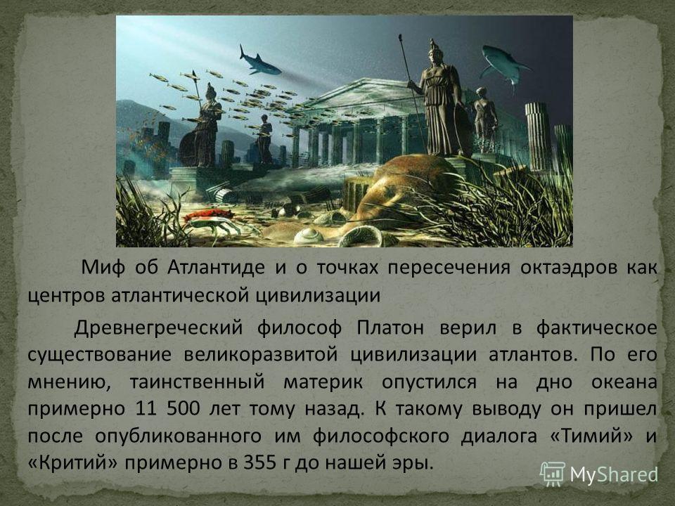 Миф об Атлантиде и о точках пересечения октаэдров как центров атлантической цивилизации Древнегреческий философ Платон верил в фактическое существование великоразвитой цивилизации атлантов. По его мнению, таинственный материк опустился на дно океана