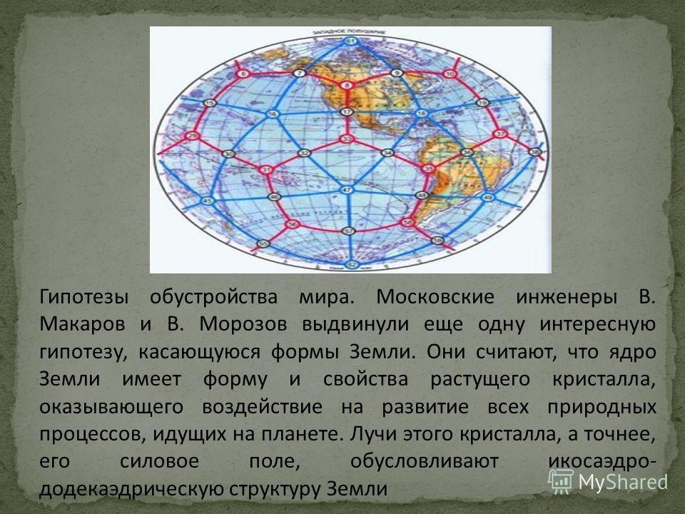 Гипотезы обустройства мира. Московские инженеры В. Макаров и В. Морозов выдвинули еще одну интересную гипотезу, касающуюся формы Земли. Они считают, что ядро Земли имеет форму и свойства растущего кристалла, оказывающего воздействие на развитие всех