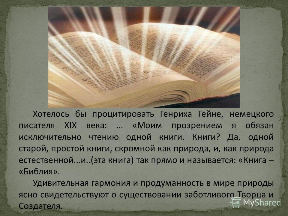 Хотелось бы процитировать Генриха Гейне, немецкого писателя ХIХ века: … «Моим прозрением я обязан исключительно чтению одной книги. Книги? Да, одной старой, простой книги, скромной как природа, и, как природа естественной...и..(эта книга) так прямо и