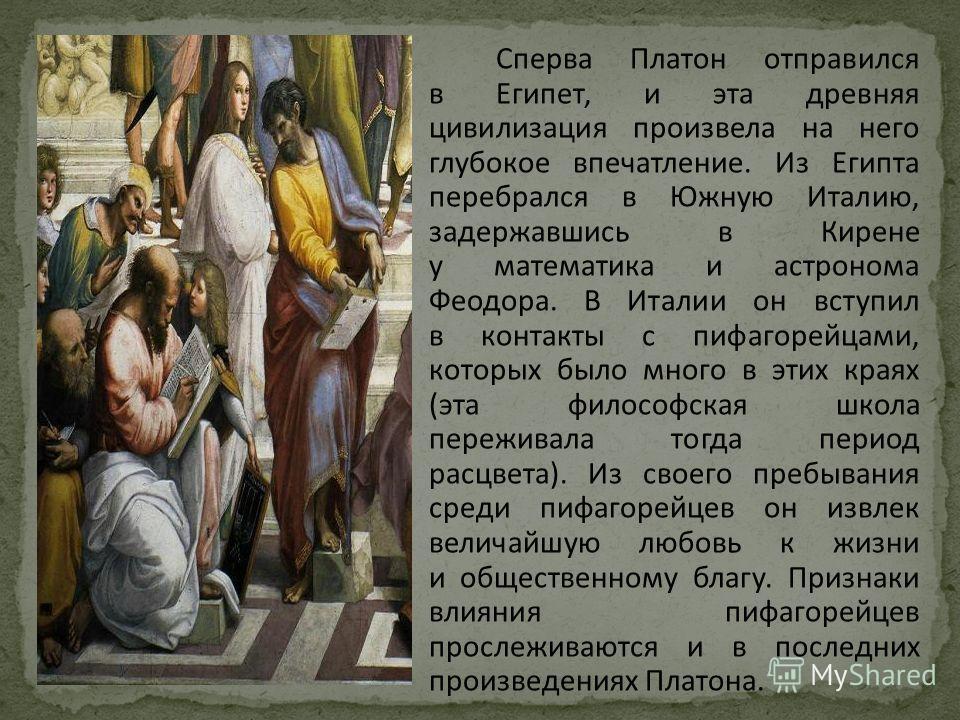 Сперва Платон отправился в Египет, и эта древняя цивилизация произвела на него глубокое впечатление. Из Египта перебрался в Южную Италию, задержавшись в Кирене у математика и астронома Феодора. В Италии он вступил в контакты с пифагорейцами, которых