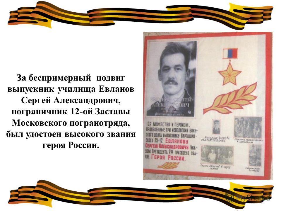 За беспримерный подвиг выпускник училища Евланов Сергей Александрович, пограничник 12-ой Заставы Московского погранотряда, был удостоен высокого звания героя России.