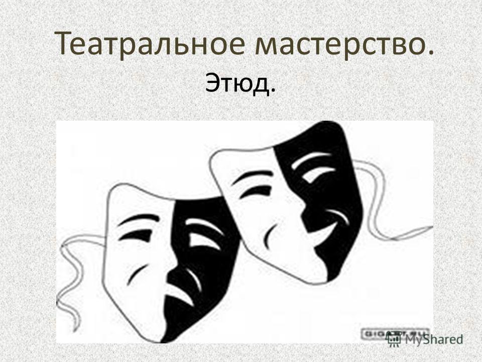 Театральное мастерство. Этюд.