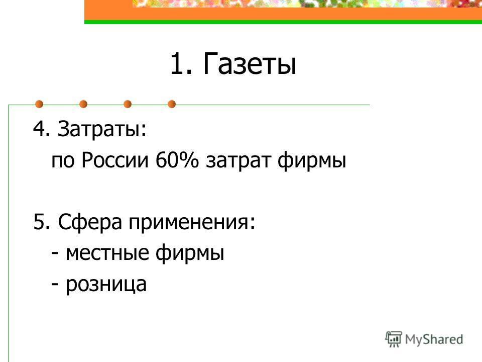 1. Газеты 4. Затраты: по России 60% затрат фирмы 5. Сфера применения: - местные фирмы - розница