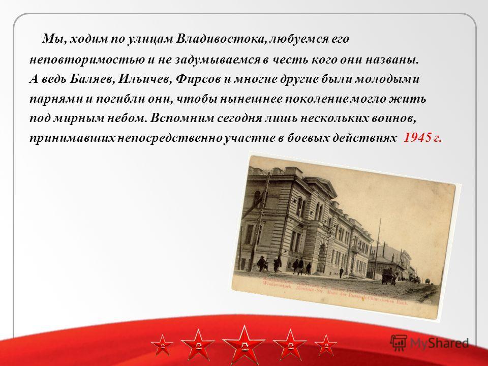 Мы, ходим по улицам Владивостока, любуемся его неповторимостью и не задумываемся в честь кого они названы. А ведь Баляев, Ильичев, Фирсов и многие другие были молодыми парнями и погибли они, чтобы нынешнее поколение могло жить под мирным небом. Вспом