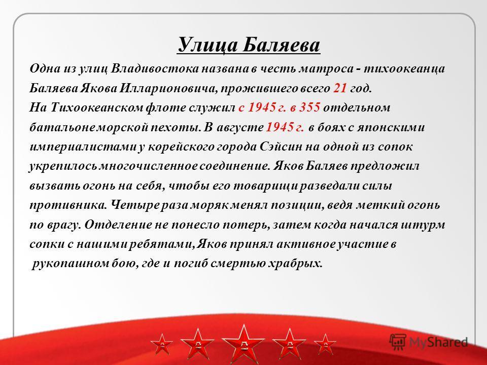 Улица Баляева Одна из улиц Владивостока названа в честь матроса - тихоокеанца Баляева Якова Илларионовича, прожившего всего 21 год. На Тихоокеанском флоте служил с 1945 г. в 355 отдельном батальоне морской пехоты. В августе 1945 г. в боях с японскими