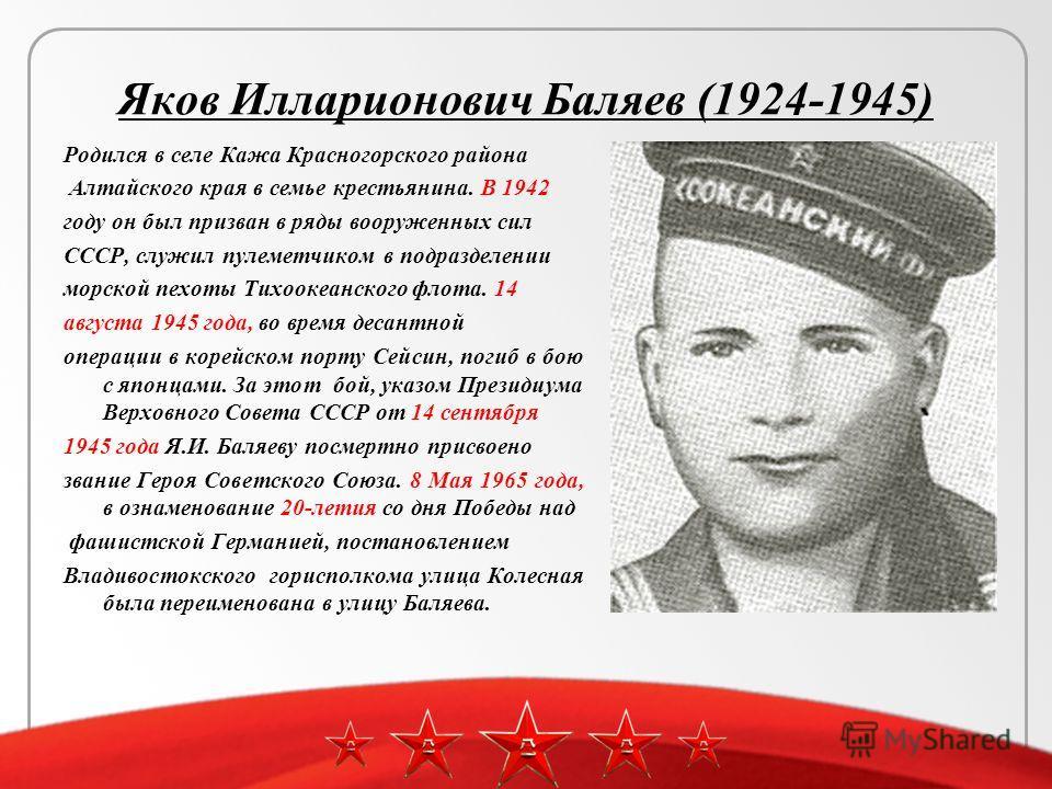 Яков Илларионович Баляев (1924-1945) Родился в селе Кажа Красногорского района Алтайского края в семье крестьянина. В 1942 году он был призван в ряды вооруженных сил СССР, служил пулеметчиком в подразделении морской пехоты Тихоокеанского флота. 14 ав