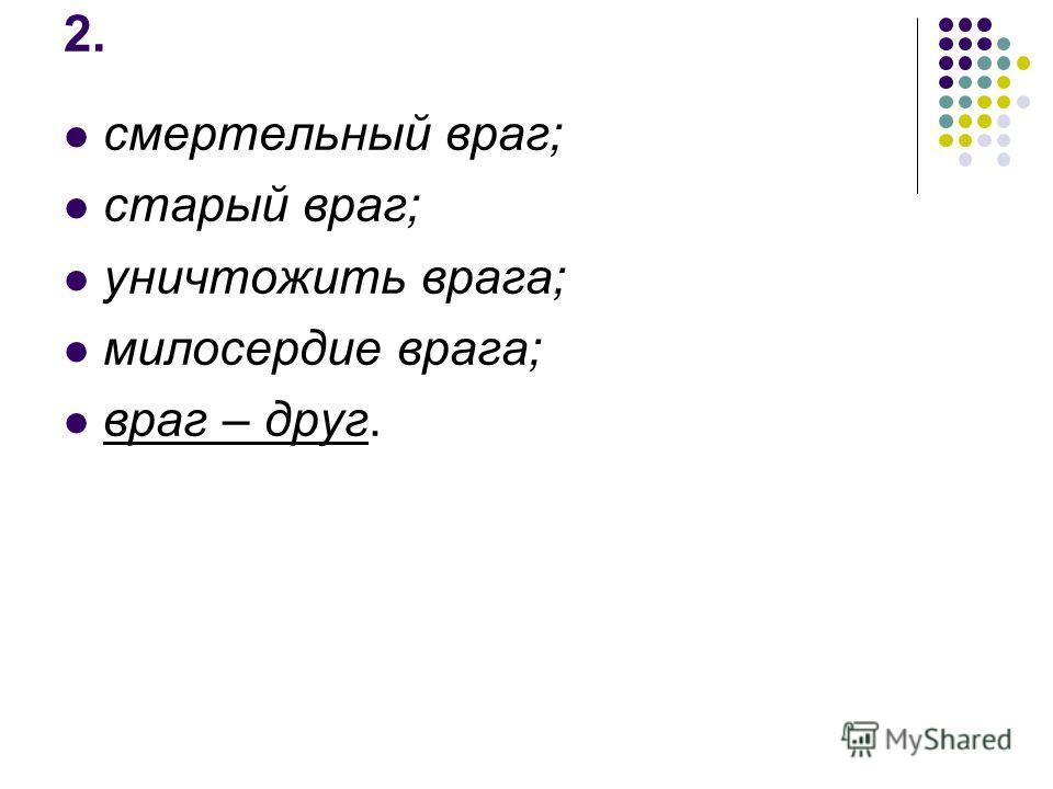 2. смертельный враг; старый враг; уничтожить врага; милосердие врага; враг – друг.